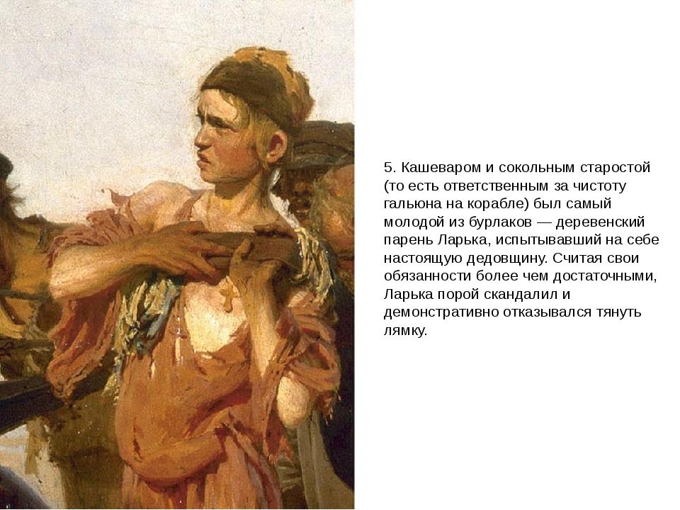 5. Кашеваром и сокольным старостой (то есть ответственным за чистоту гальюна...
