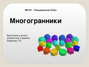 Многогранники МКОУ «Лещановская СОШ» Выполнила учитель математики и физики Би