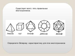 Существует всего пять правильных многогранников. Определите Эйлерову характер