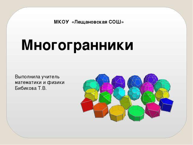 Многогранники МКОУ «Лещановская СОШ» Выполнила учитель математики и физики Би...