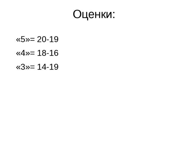 Оценки: «5»= 20-19 «4»= 18-16 «3»= 14-19