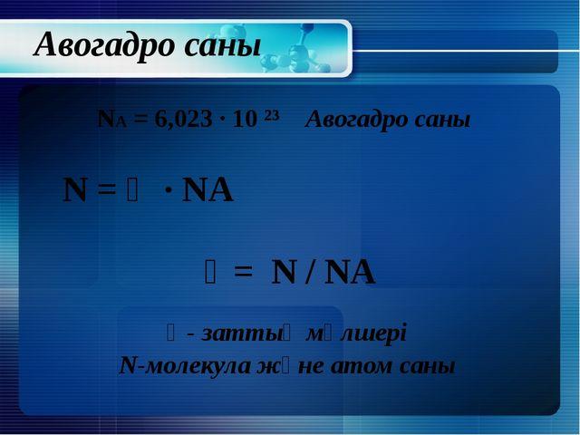 Авогадро саны NA = 6,023 ∙ 10 ²³ Авогадро саны N = Ʋ ∙ NA Ʋ= N / NA Ʋ- заттың...