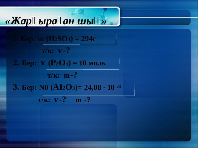 «Жарқыраған шың» 1. Бер: m (H2SO4) = 294г т/к: ν-? 2. Бер: ν (Р2O5) = 10 моль...