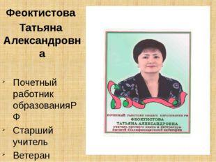 Феоктистова Татьяна Александровна Почетный работник образованияРФ Старший уч