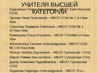 УЧИТЕЛЯ ВЫСШЕЙ КАТЕГОРИИ Бадыназын Раиса Артынаевна – МБОУ Баян-Колская СОШ;