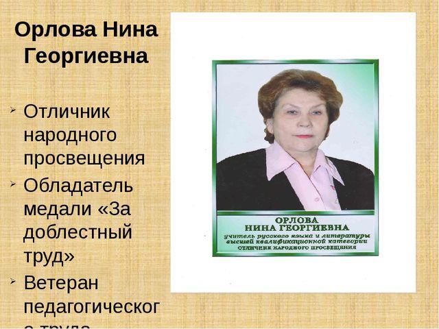 Орлова Нина Георгиевна Отличник народного просвещения Обладатель медали «За...