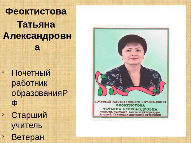 Феоктистова Татьяна Александровна Почетный работник образованияРФ Старший уч...