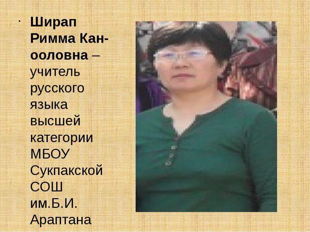 Ширап Римма Кан-ооловна – учитель русского языка высшей категории МБОУ Сукпа...
