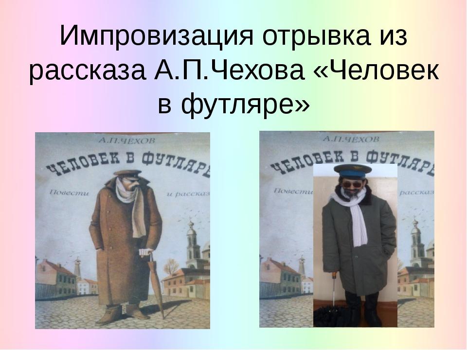 Импровизация отрывка из рассказа А.П.Чехова «Человек в футляре»