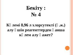 Бекіту : № 4 Көлемі 8,96 л хлорсутекті (қ.ж.) алу үшін реагенттерден қанша кө