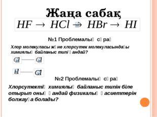 №1 Проблемалық сұрақ Хлор молекуласы және хлорсутек молекуласындағы химиялық