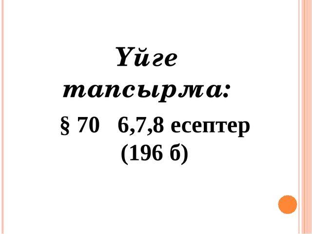§ 70 6,7,8 есептер (196 б) Үйге тапсырма: