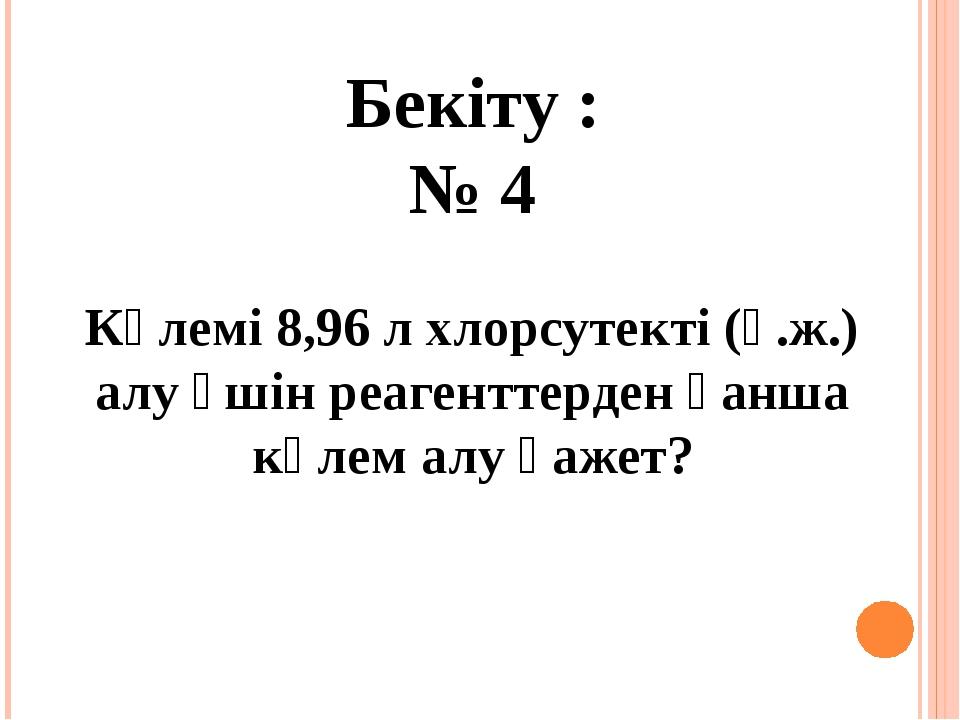 Бекіту : № 4 Көлемі 8,96 л хлорсутекті (қ.ж.) алу үшін реагенттерден қанша кө...