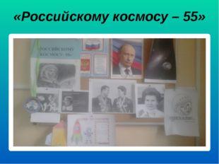 «Российскому космосу – 55»
