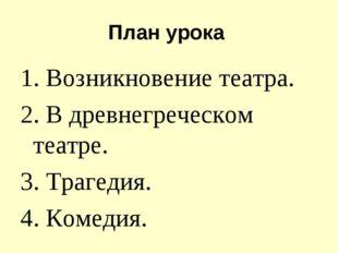 План урока 1. Возникновение театра. 2. В древнегреческом театре. 3. Трагедия.