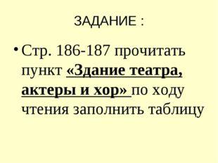 ЗАДАНИЕ : Стр. 186-187 прочитать пункт «Здание театра, актеры и хор» по ходу