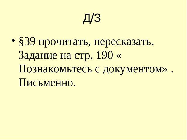 Д/З §39 прочитать, пересказать. Задание на стр. 190 « Познакомьтесь с докумен...