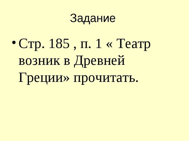 Задание Стр. 185 , п. 1 « Театр возник в Древней Греции» прочитать.