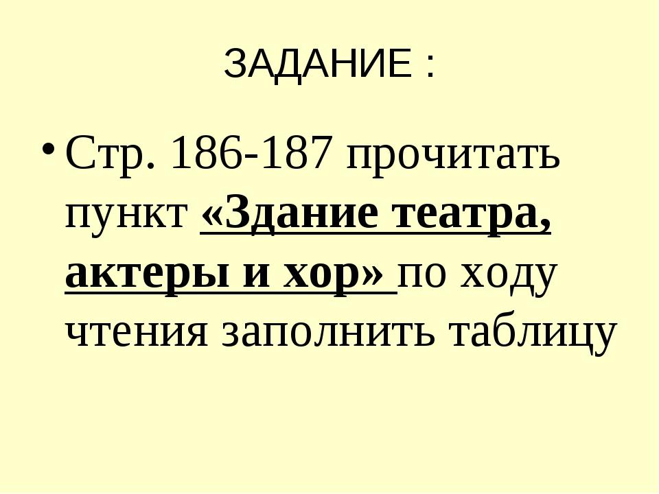 ЗАДАНИЕ : Стр. 186-187 прочитать пункт «Здание театра, актеры и хор» по ходу...