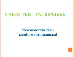 САБАҚТЫҢ ТАҚЫРЫБЫ: Мемлекеттік тіл – менің мақтанышым!