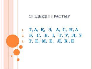 СӨЗДЕРДІ ҚҰРАСТЫР Т, А, Қ, З, А, С, Н, А Ә, С, Е, І, Т, У, Л, З Т, Е, М, Е, Л
