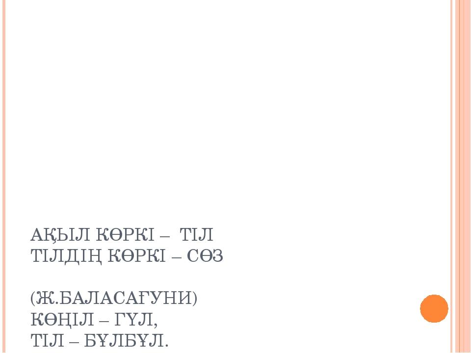 АҚЫЛ КӨРКІ – ТІЛ ТІЛДІҢ КӨРКІ – СӨЗ (Ж.БАЛАСАҒУНИ) КӨҢІЛ – ГҮЛ, ТІЛ – БҰЛБҰЛ....