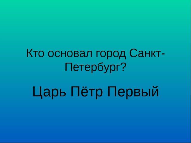 Кто основал город Санкт-Петербург? Царь Пётр Первый
