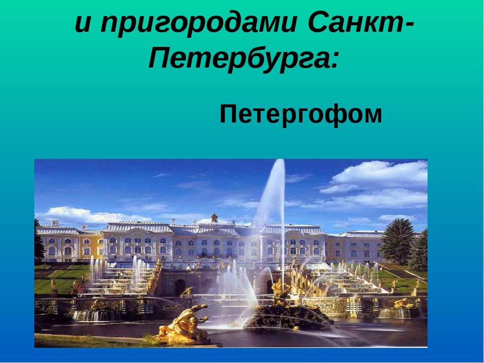и пригородами Санкт-Петербурга:  Петергофом