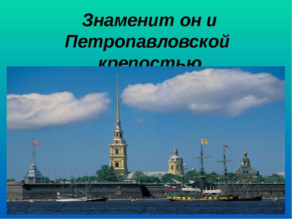 Знаменит он и Петропавловской крепостью