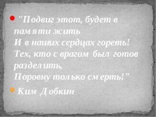 """""""Подвиг этот, будет в памяти жить И в наших сердцах гореть! Тех, кто с враг"""