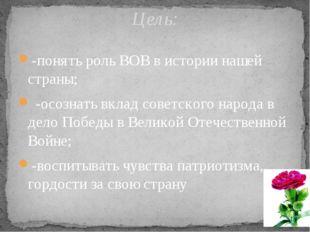 -понять роль ВОВ в истории нашей страны; -осознать вклад советского народа в