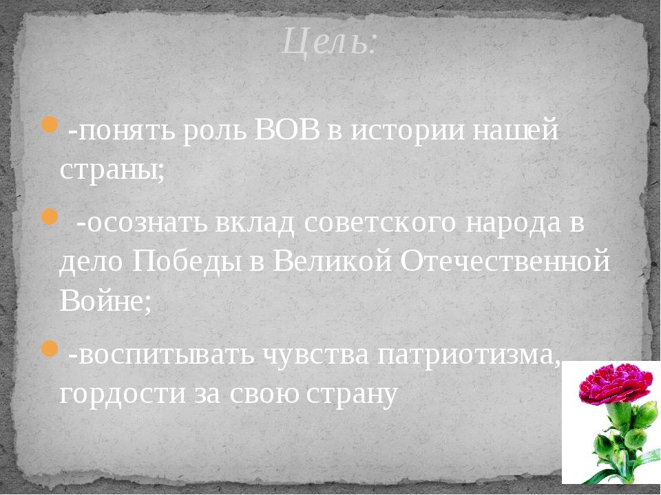 -понять роль ВОВ в истории нашей страны; -осознать вклад советского народа в...