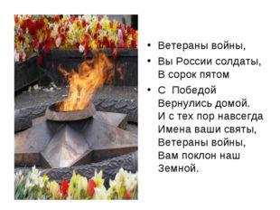 Ветераны войны, Вы России солдаты, В сорок пятом С Победой Вернулись домой. И