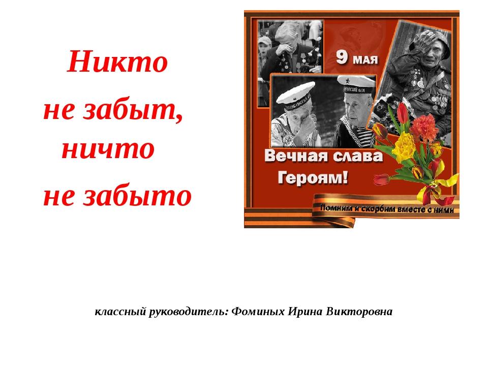 классный руководитель: Фоминых Ирина Викторовна Никто не забыт, ничто не забыто