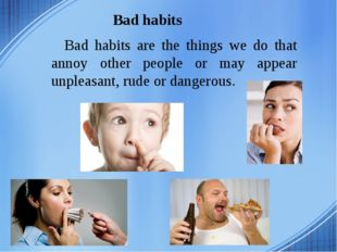 Bad habits Bad habits are the things we do that annoy other people or may app