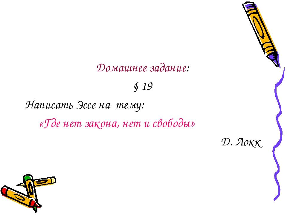 Домашнее задание: § 19 Написать Эссе на тему: «Где нет закона, нет и свободы»...