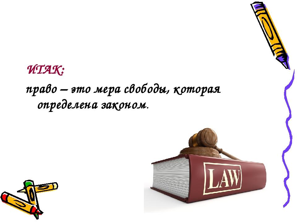 ИТАК: право – это мера свободы, которая определена законом.