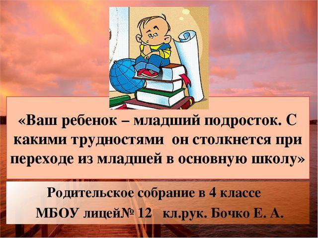 Родительское собрание в 4 классе МБОУ лицей№ 12 кл.рук. Бочко Е. А. «Ваш ребе...