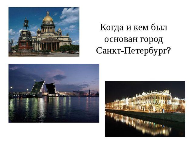 Когда и кем был основан город Санкт-Петербург?