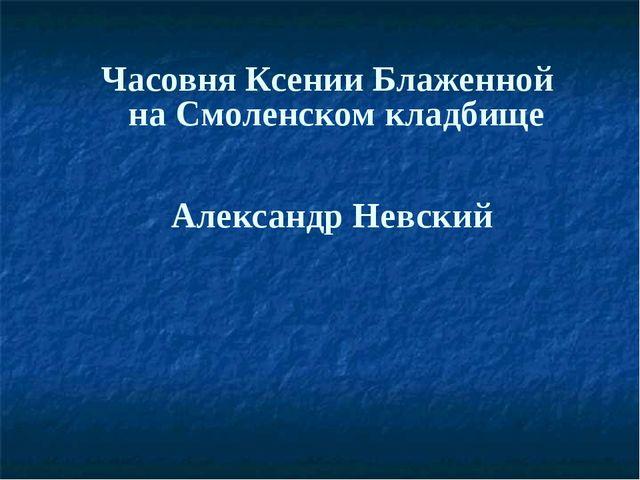 Часовня Ксении Блаженной на Смоленском кладбище Александр Невский