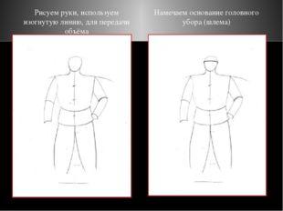 Рисуем руки, используем изогнутую линию, для передачи объёма Намечаем основан
