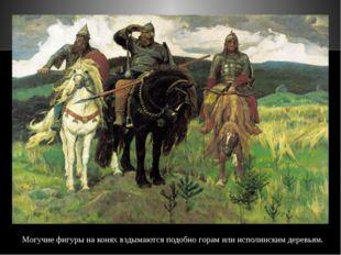 Могучие фигуры на конях вздымаются подобно горам или исполинским деревьям. Та