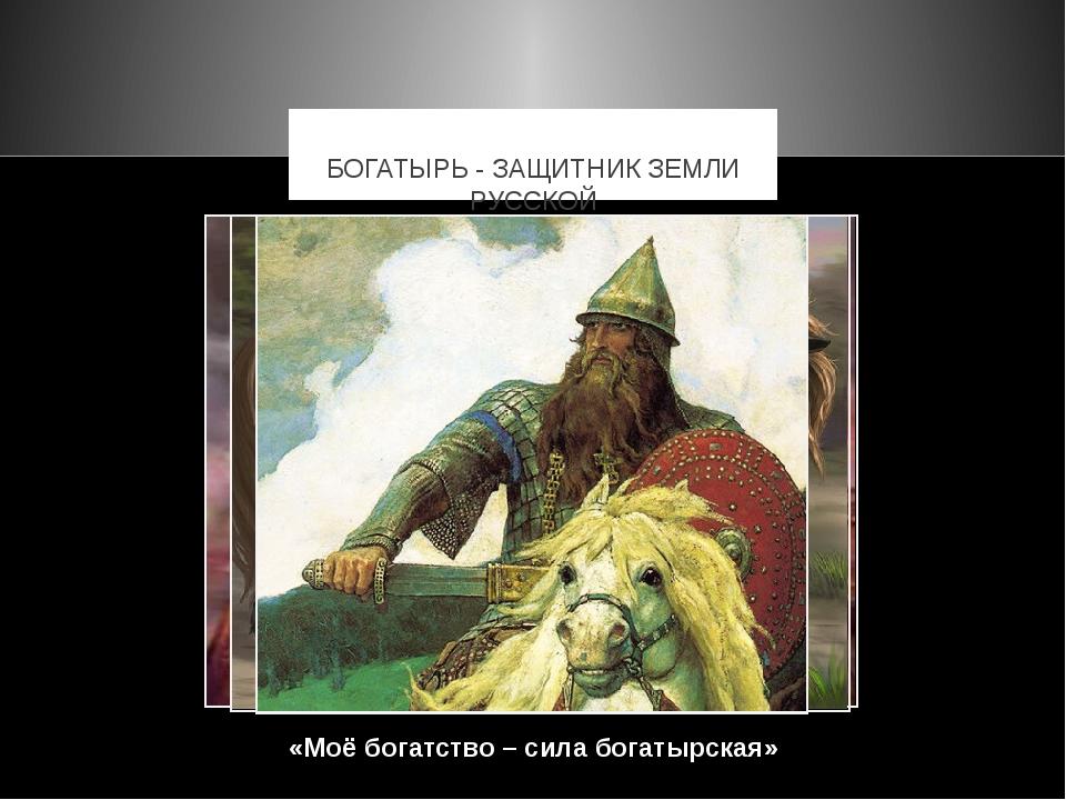 «Моё богатство – сила богатырская» БОГАТЫРЬ - ЗАЩИТНИК ЗЕМЛИ РУССКОЙ