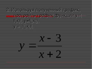 2. Используя полученный график, построить график функции у=|f(x)|, y=f(|x|),
