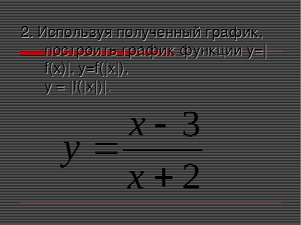 2. Используя полученный график, построить график функции у=|f(x)|, y=f(|x|),...