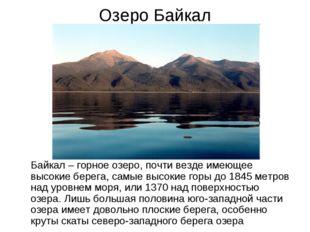 Озеро Байкал Байкал – горное озеро, почти везде имеющее высокие берега, самые