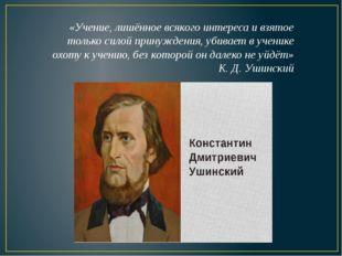 «Учение, лишённое всякого интереса и взятое только силой принуждения, убивает