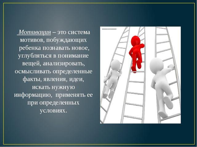 Мотивация– это система мотивов, побуждающих ребенка познавать новое, углуб...