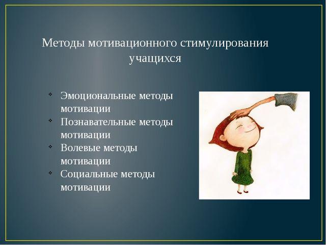 Методы мотивационного стимулирования учащихся Эмоциональные методы мотивации...