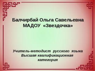 Балчирбай Ольга Савельевна МАДОУ «Звездочка» Учитель-методист русского языка